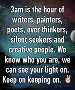 3am is the hour of writers, painters, poets, over thinkers, silent seekers, and creative people. We know who you are; we can see your light on. Keep on keeping on.