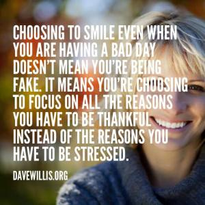 """Choosing to smile even when you are having a bad day doesn't mean you're being fake. It means you're choosing to focus on all the reasons you have to be thankful instead of the reasons you have to be stressed."" -Dave Willis"