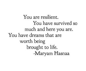 """You are resilient. You have survived so much and here you are. You have dreams that are worth being brought to life."" -Maryam Hasnaa"