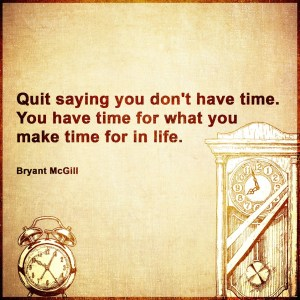 """Quit saying you don't have time. You have time for what you make time for in life."" -Bryant McGill"