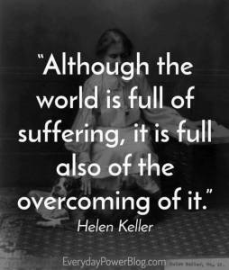 """Although the world is full of suffering, it is full also of the overcoming of it."" -Helen Keller"