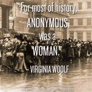 """""""For most of history, ANONYMOUS was a woman."""" -Virginia Woolf"""
