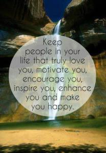 """Keep people in your life that truly love you, motivate you, encourage you, inspire you, enhance you, and make you happy."""