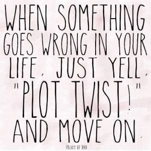 "When something goes wrong in your life, just yell ""plot twist"" and move on."