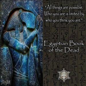 """All things are possible. Who you are is limited by who you think you are."" Egyptian Book of the Dead"