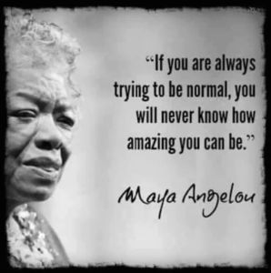 """""""If you are always trying to be normal, you will never know how amazing you can be."""" -Maya Angelou"""