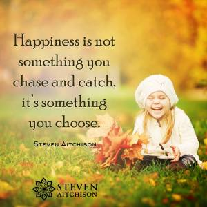 """Happiness is not something you chase and catch, it's something you choose."" -Steven Aitchison"