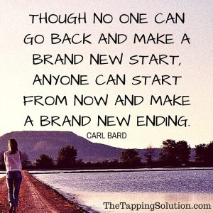 """Though no one can go back and make a brand new start, anyone can start from now and make a brand new ending."" -Carl Bard"