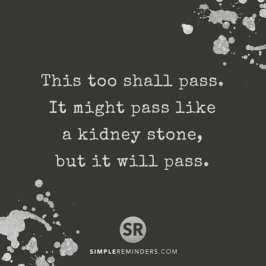 This too shall pass. It might pass like a kidney stone, but it will pass.
