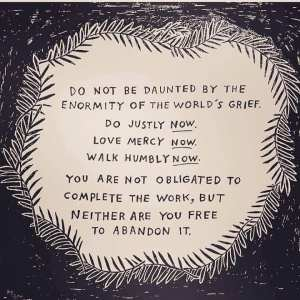 Do not be daunted by the enormity of the world's grief. Do justly NOW. Love mercy NOW. Walk humbly NOW. You are not obligated to complete the work, but neither are you free to abandon it.