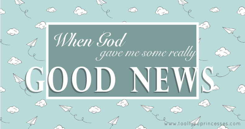 When God Gave Me Some Really Good News - To All You Princesses