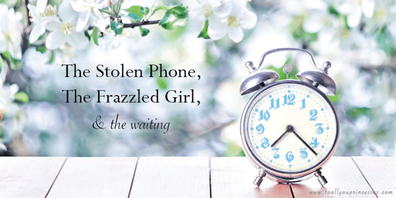 The Stolen Phone, The Frazzled Girl, and The Waiting - To All You Princesses (www.toallyouprincesses.com)
