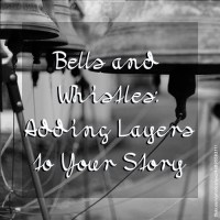 Bells and Whistles: Adding Layers to Your Story