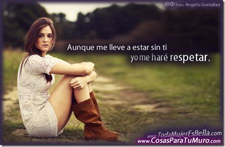 Aunque me lleve a estar sin ti... yo me haré respetar