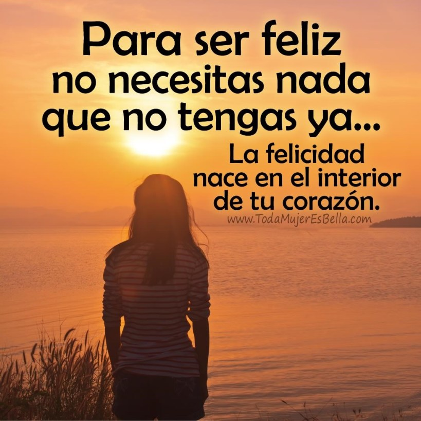 Para ser feliz no necesitas nada que no tengas ya... La felicidad nace en el interior de tu corazón.