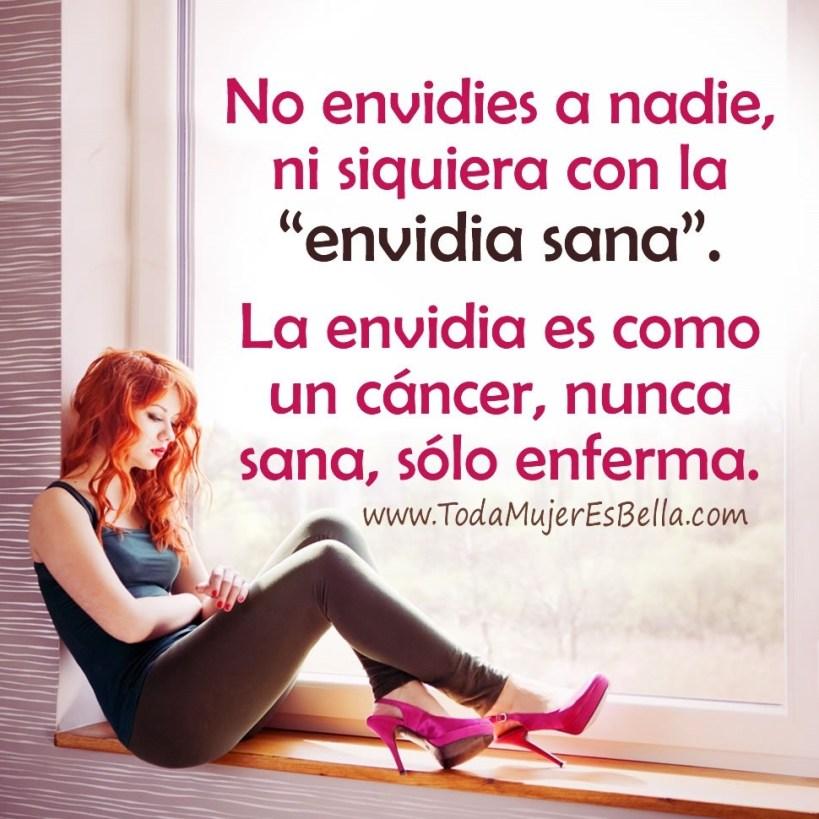 No envidies a nadie, ni siquiera con la envidia sana. La envidia es como un cáncer, nunca sana, sólo enferma.