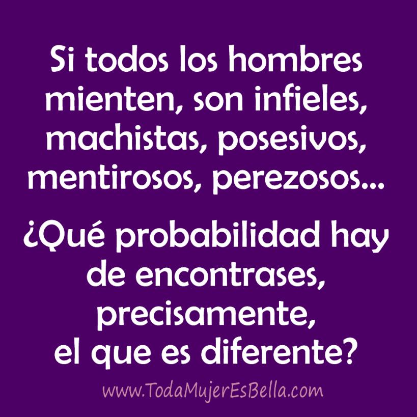 Si todos los hombres mienten, son infieles, machistas, posesivos, mentirosos, perezosos… ¿Qué probabilidad hay de encontrases el que es diferente?