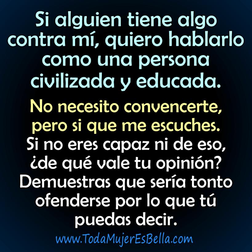Si alguien tiene algo contra mí, quiero hablarlo como una persona civilizada y educada. No necesito convencerte, pero si que me escuches. Si no eres capaz ni de eso, ¿de qué vale tu opinión? Demuestras que sería tonto ofenderse por lo que tú puedas decir.