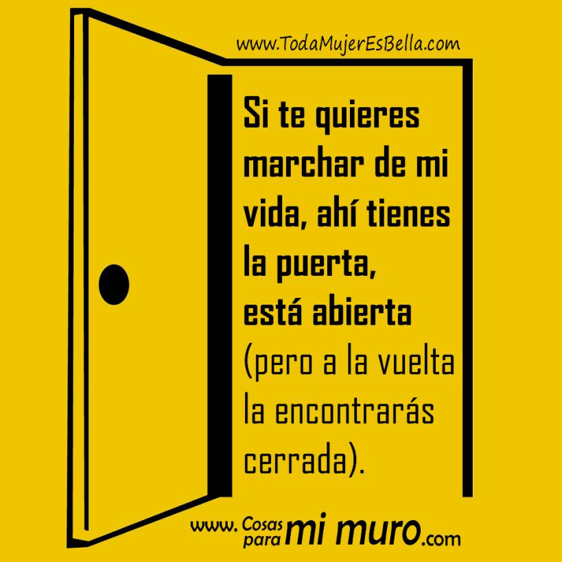 Si te quieres marchar de mi vida, ahí tienes la puerta, está abierta (pero a la vuelta la encontrarás cerrada).