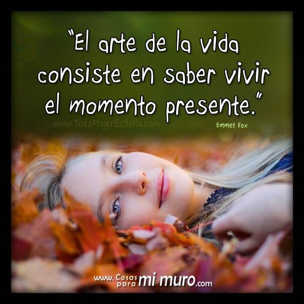 El arte de saber vivir la vida consiste en saber vivir el momento presente