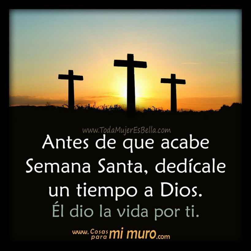 Antes de que acabe Semana Santa, dedícale un tiempo a Dios. Él dio la vida por ti.