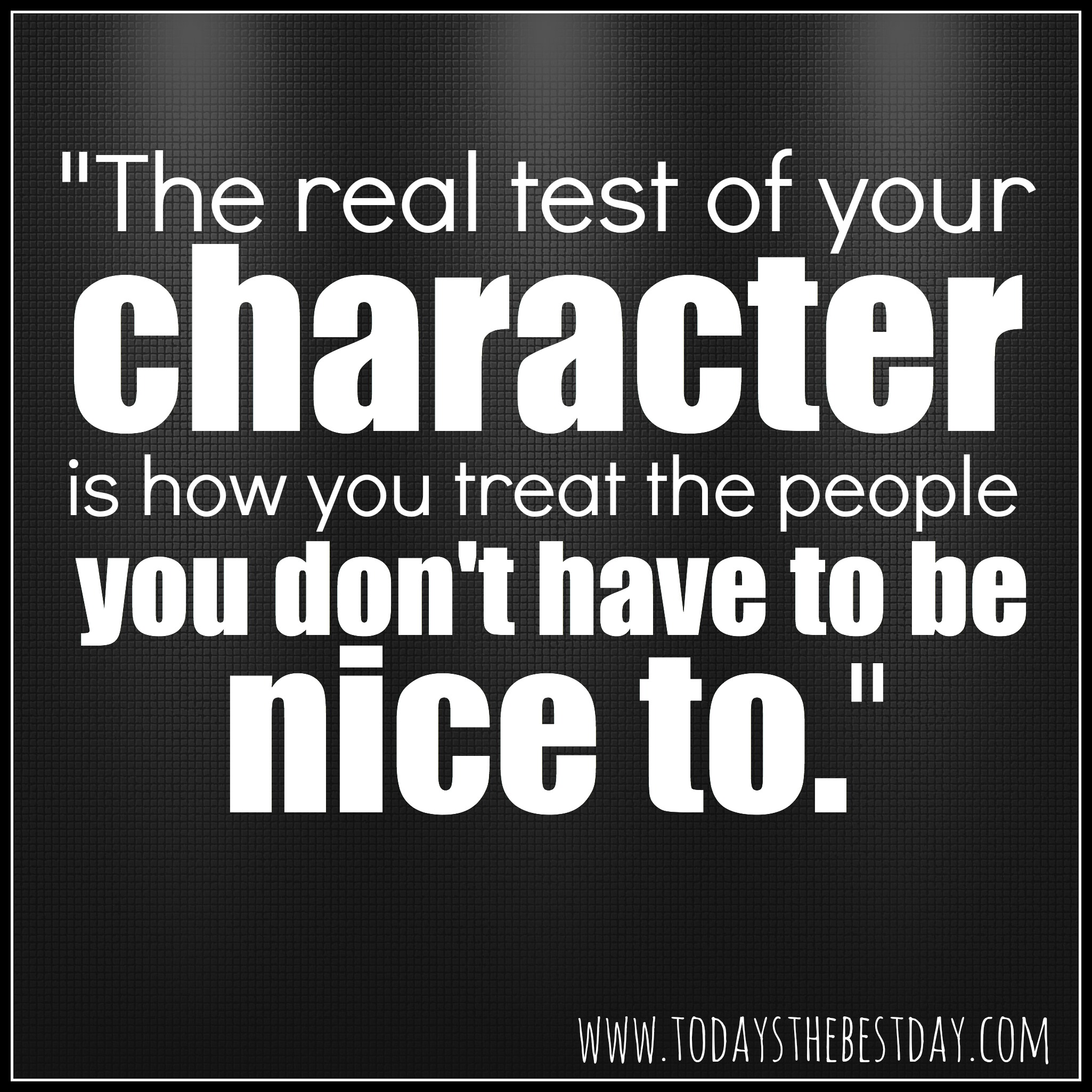 https://i0.wp.com/www.todaysthebestday.com/wp-content/uploads/2014/03/The-real-test-of-your-character-is-how-you-treat-the-people-you-dont-have-to-be-nice-to.jpg