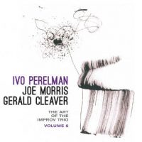 ivo-perelman-joe-morris-gerald-cleaver_the-art-of-the-improv-trio-volume-6_leo-records_2016