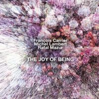 francois-carrier-michel-lambert-rafal-mazur_the-joy-of-being_nobusiness-records