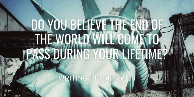 Do you believe the end of the world will come to pass during your lifetime?