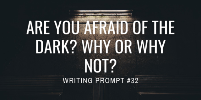 Are you afraid of the dark? Why or why not?