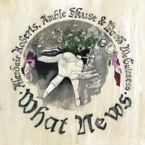 Alasdair Roberts, Amble Skuse & David McGuiness - What News | Recensione