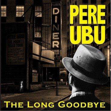 Pere Ubu - The Long Goodbye