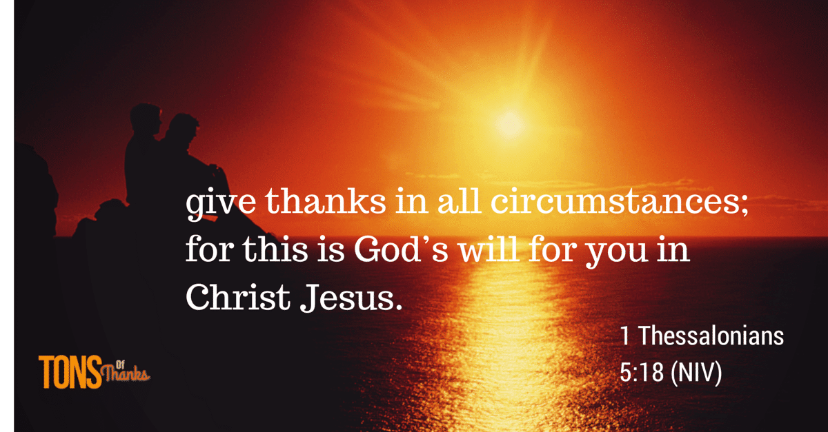 give thanks in all circumstances; for this is God's will for you in Christ Jesus. - 1 Thessalonians 5:18 (NIV)