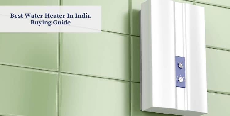 Best Water Heater In India Buying Guide