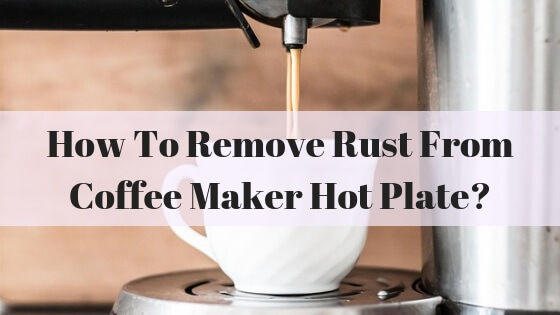 How To Remove Rust From Coffee Maker Hot Plate 6 Proven Ways Top Home Apps