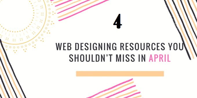 4 Web Designing Resources You Shouldn't Miss in April 2020
