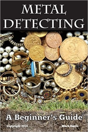 Metal Detecting A Beginner's Guide to Mastering the Greatest Hobby In the World