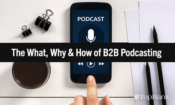 The What, Why & How of B2B Podcasting