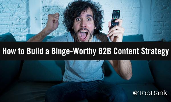 Building Binge-Worthy B2B Content Strategy