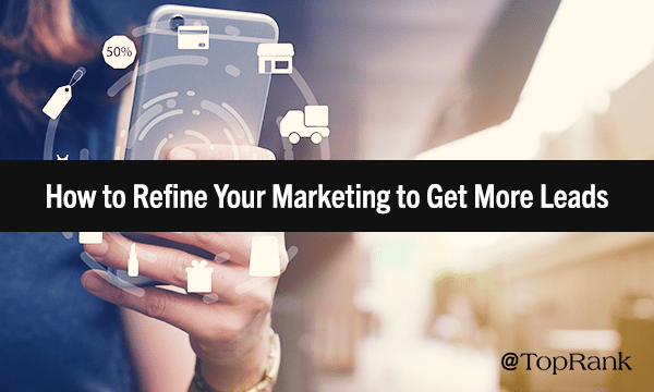 How to Refine Your Marketing to Get More Leads