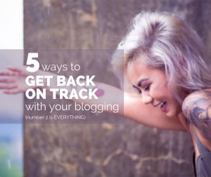 5 Ways to Get Back on Track With Your Blogging, Number 2 is Everything