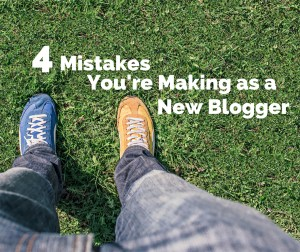 4 Mistakes You're Making as a New Blogger