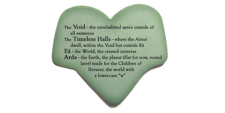 """The Void - the uninhabited space outside all existence; The Timeless Halls - where the Ainur dwell, within the Void but outside Eä; Eä - the World, the created universe; Arda - the Earth, the planet (flat for now, round later!) made for the Children of Ilúvatar; the world with a lower-case """"w"""""""