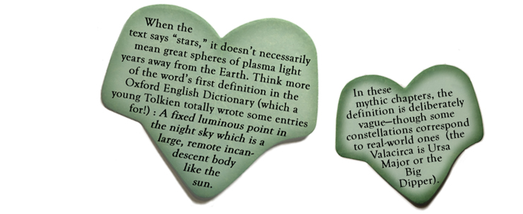 """When the text says """"stars,"""" it doesn't necessarily mean great spheres of plasma light years away from the Earth. Think more of the word's first definition in the Oxford English Dictionary (which a young Tolkien totally wrote some entries for!): """"A fixed luminous point in the night sky which is a large, remote incandescent body like the sun."""" In these mythic chapters, the definition is deliberately vague—though some constellations correspond to real-world ones (the Valacirca is Ursa Major, or the Big Dipper)."""