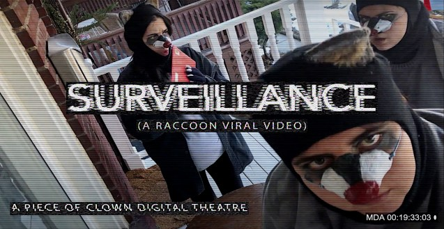 """Three people dressed as raccoons are standing on a white front porch. From left to right: one is putting a red envelope in their mouth, one is closest to the camera staring into the lens and the last is in the background staring at another raccoon in a menacing way. The image reads: """"Surveillance (A Raccoon Viral Video)"""" """"A Piece of Clown Digital Theatre"""""""