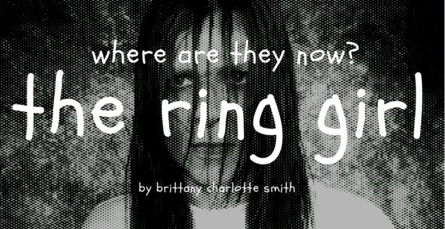 """A black and white graphic featuring Brittany Charlotte Smith as Samara from The Ring with a grainy overlay. The text reads """"Where Are They Now? The Ring Girl by Brittany Charlotte Smith"""""""