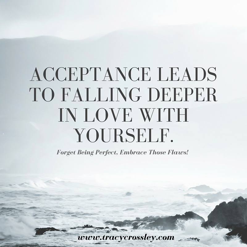 Acceptance leads to falling deeper in love with yourself.