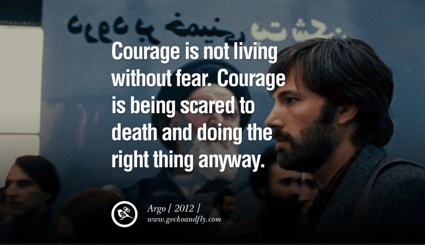 """Courage is not living without fear. Courage is being scared to death and doing the "" Argo Film, Ben Affleck"