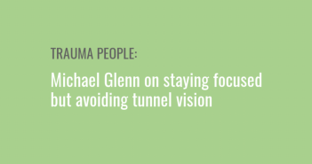 Trauma People: Michael Glenn on staying focused but avoiding tunnel vision