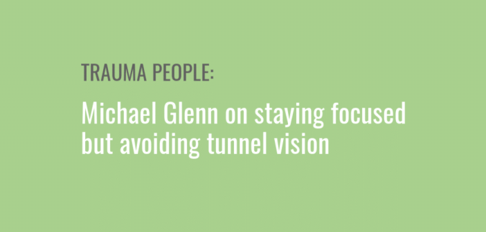 Trauma People: Michael Glenn on staying focused but avoiding tunnel vision
